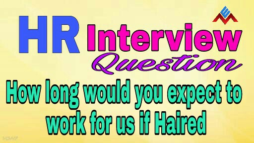 How long would you expect to work for us if hired best answer