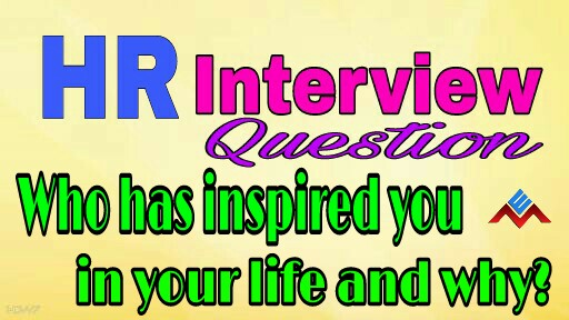 Who has inspired you in your life and why?HR Interview Question
