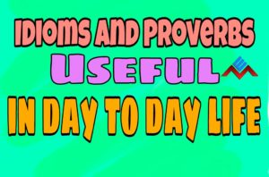 Idioms and Proverbs Useful in Daily Life