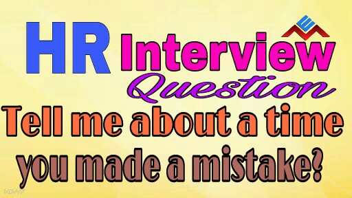 Tell me about a time you made a mistake?HR Interview Question