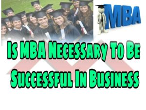 Is MBA Necessary To Be Successful In Business