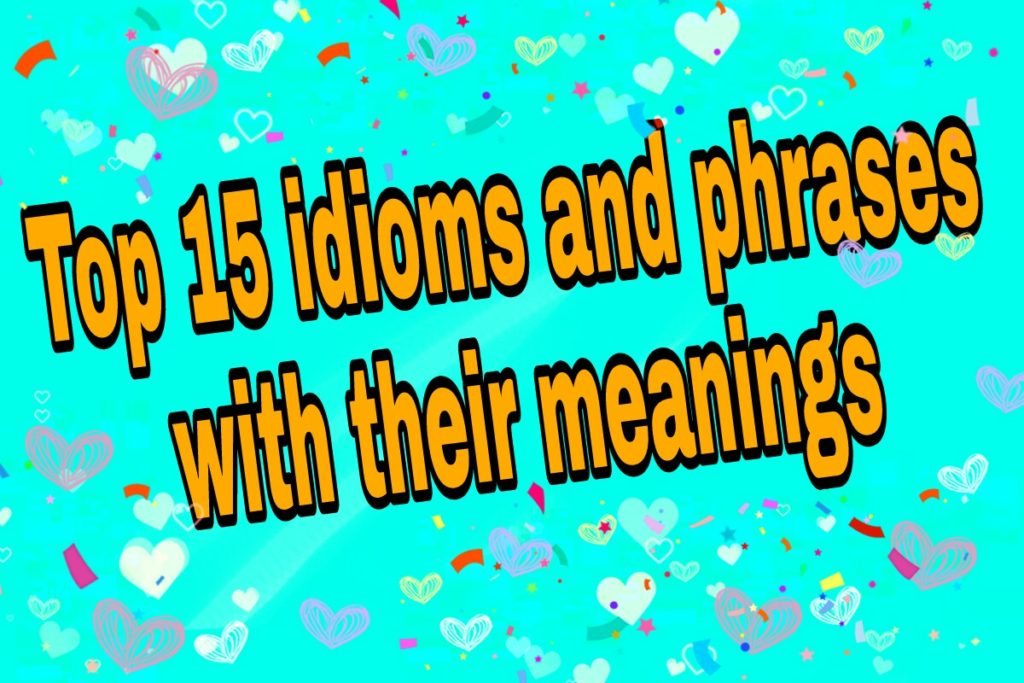 Top 15 idioms and phrases with their meanings and Example